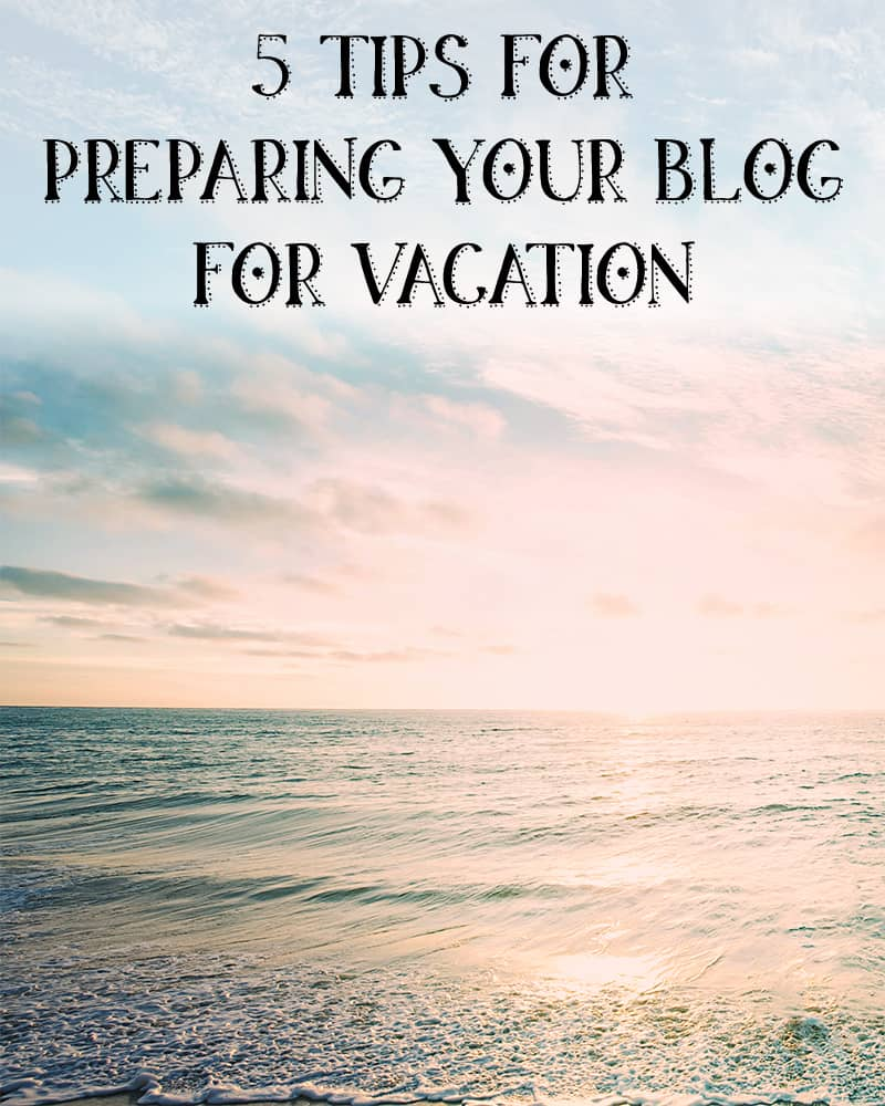 5 tips for preparing your blog for vacation